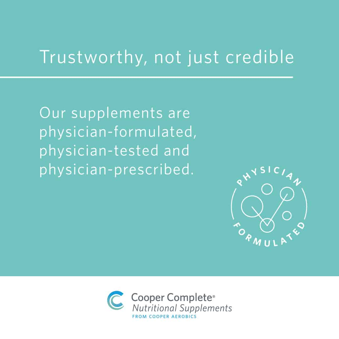 Cooper Complete Products are trustworthy not just credible brand promise. Our supplements are physician-formulated, physician-tested and physician-prescribed